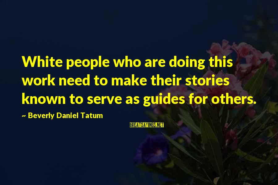 Serve Sayings By Beverly Daniel Tatum: White people who are doing this work need to make their stories known to serve