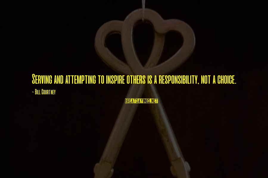 Serve Sayings By Bill Courtney: Serving and attempting to inspire others is a responsibility, not a choice.