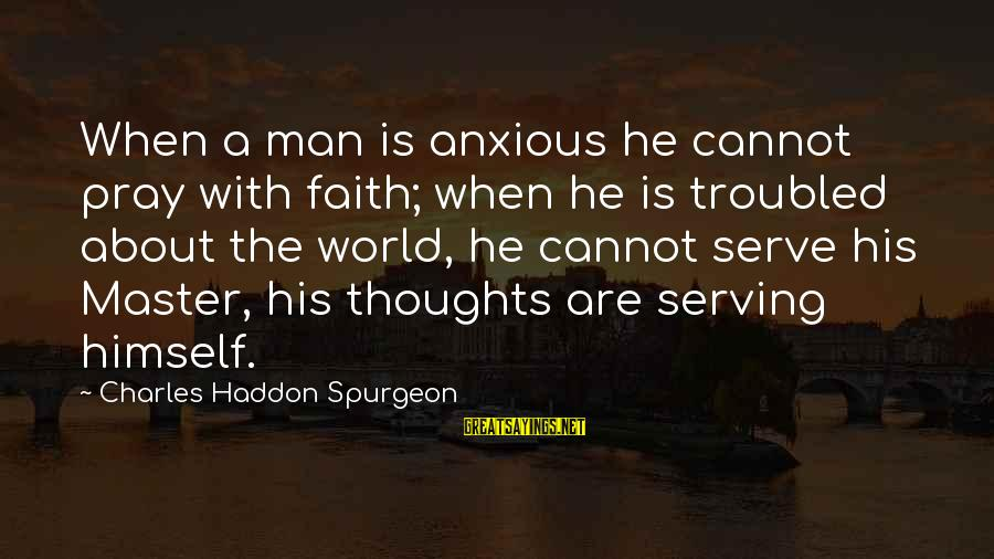 Serve Sayings By Charles Haddon Spurgeon: When a man is anxious he cannot pray with faith; when he is troubled about