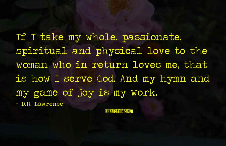 Serve Sayings By D.H. Lawrence: If I take my whole, passionate, spiritual and physical love to the woman who in