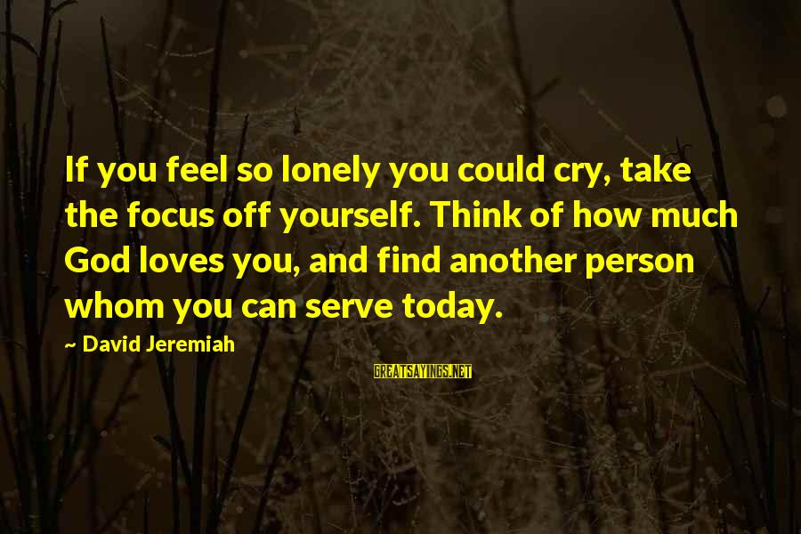 Serve Sayings By David Jeremiah: If you feel so lonely you could cry, take the focus off yourself. Think of