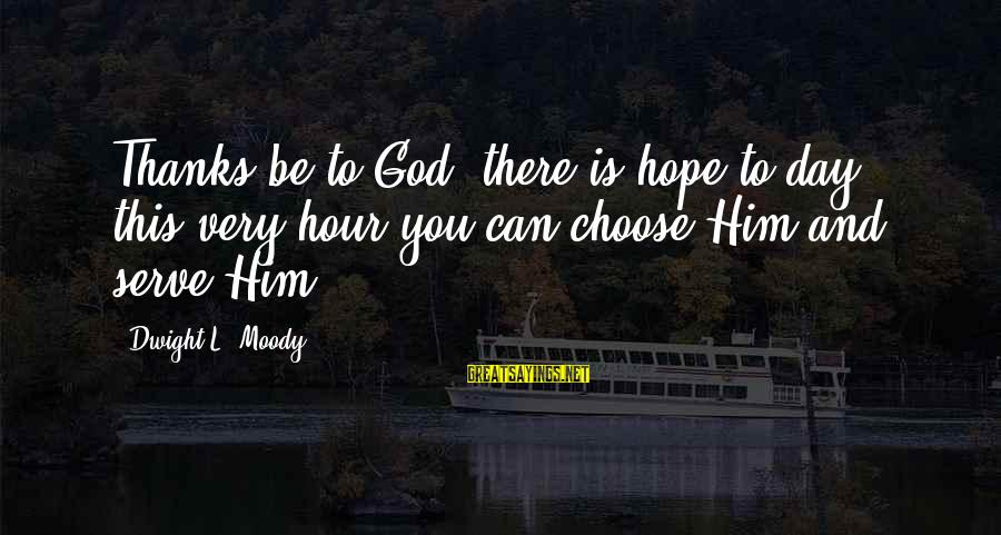 Serve Sayings By Dwight L. Moody: Thanks be to God, there is hope to-day; this very hour you can choose Him