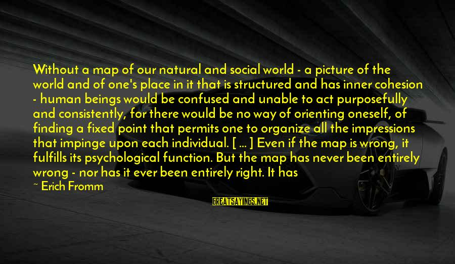 Serve Sayings By Erich Fromm: Without a map of our natural and social world - a picture of the world