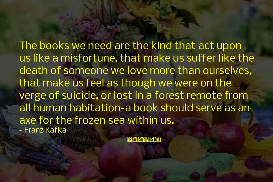 Serve Sayings By Franz Kafka: The books we need are the kind that act upon us like a misfortune, that