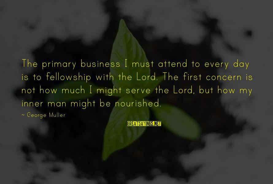 Serve Sayings By George Muller: The primary business I must attend to every day is to fellowship with the Lord.