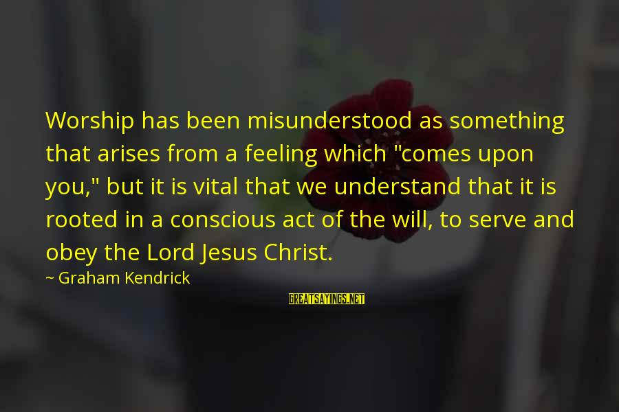 """Serve Sayings By Graham Kendrick: Worship has been misunderstood as something that arises from a feeling which """"comes upon you,"""""""