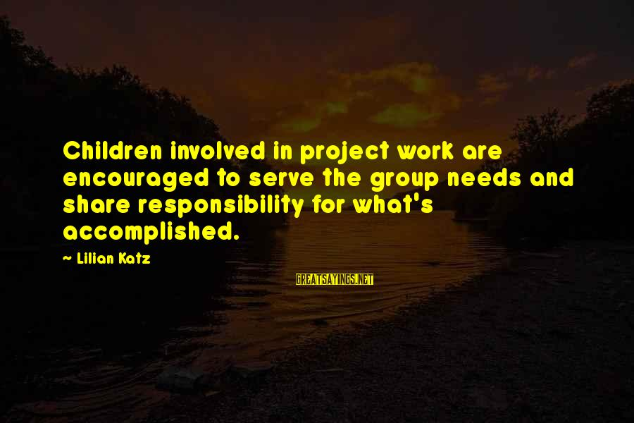 Serve Sayings By Lilian Katz: Children involved in project work are encouraged to serve the group needs and share responsibility