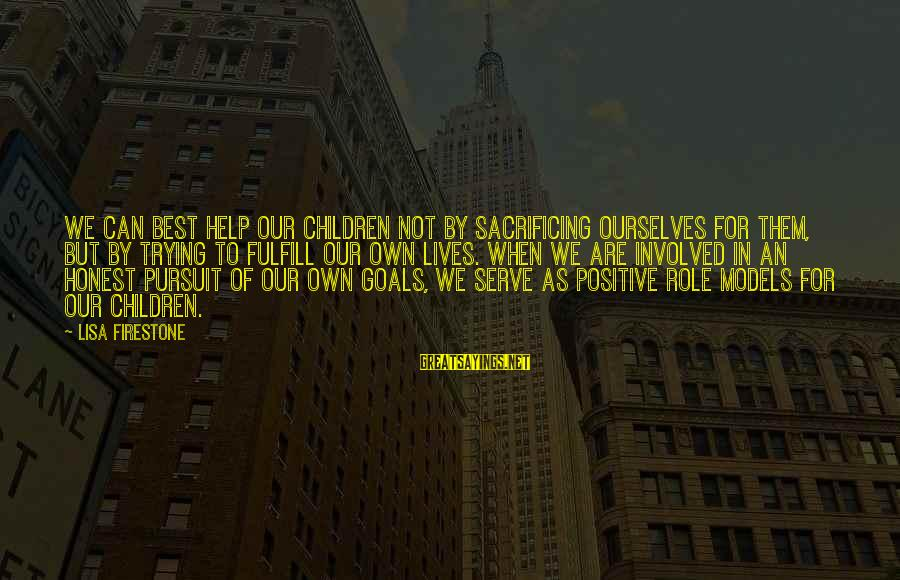 Serve Sayings By Lisa Firestone: We can best help our children not by sacrificing ourselves for them, but by trying
