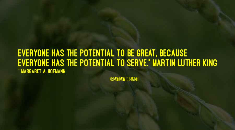 """Serve Sayings By Margaret A. Hofmann: Everyone has the potential to be great, because everyone has the potential to serve."""" Martin"""