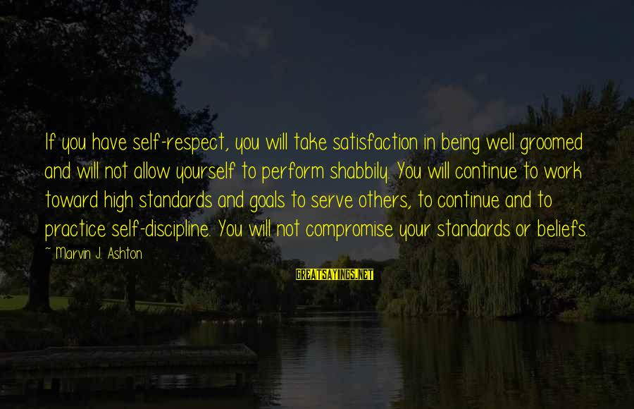 Serve Sayings By Marvin J. Ashton: If you have self-respect, you will take satisfaction in being well groomed and will not
