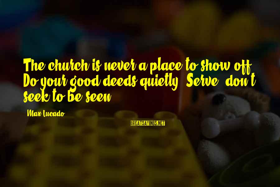 Serve Sayings By Max Lucado: The church is never a place to show off. Do your good deeds quietly. Serve;