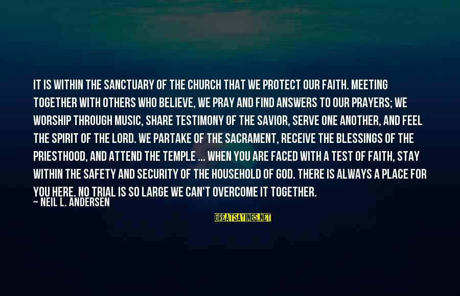 Serve Sayings By Neil L. Andersen: It is within the sanctuary of the Church that we protect our faith. Meeting together