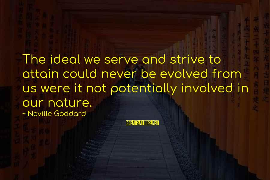 Serve Sayings By Neville Goddard: The ideal we serve and strive to attain could never be evolved from us were
