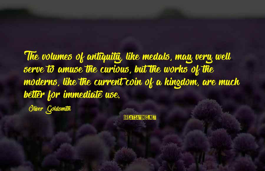 Serve Sayings By Oliver Goldsmith: The volumes of antiquity, like medals, may very well serve to amuse the curious, but