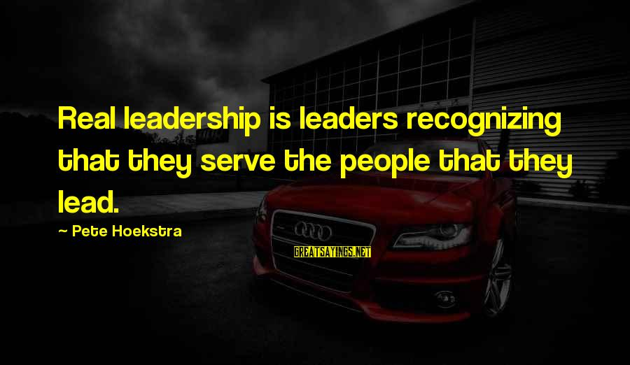 Serve Sayings By Pete Hoekstra: Real leadership is leaders recognizing that they serve the people that they lead.