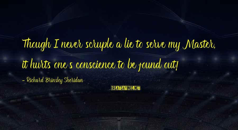 Serve Sayings By Richard Brinsley Sheridan: Though I never scruple a lie to serve my Master, it hurts one's conscience to