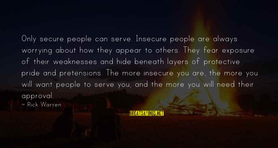 Serve Sayings By Rick Warren: Only secure people can serve. Insecure people are always worrying about how they appear to