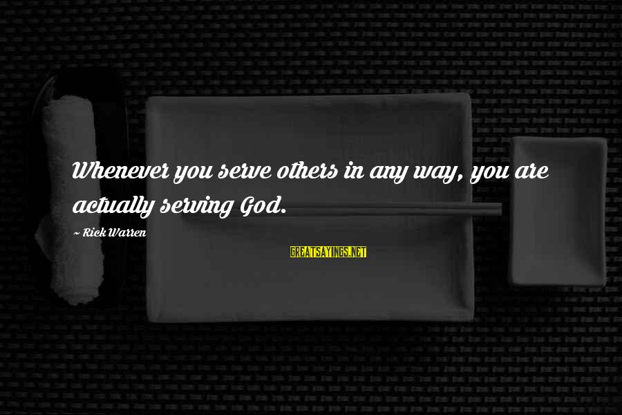 Serve Sayings By Rick Warren: Whenever you serve others in any way, you are actually serving God.