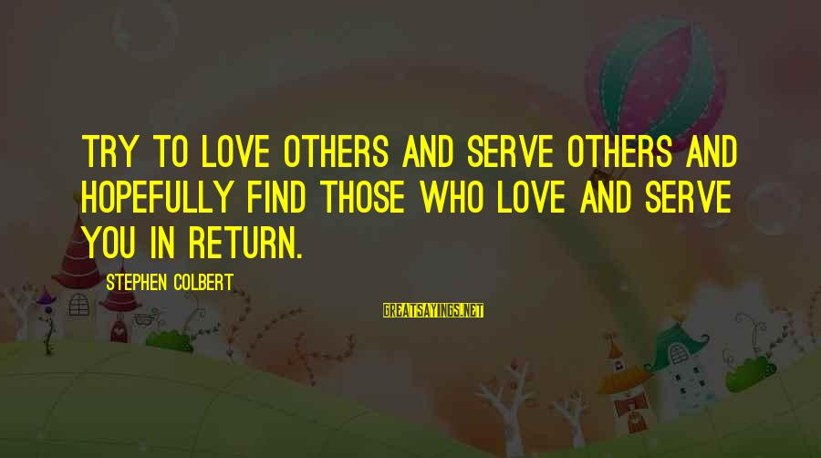 Serve Sayings By Stephen Colbert: Try to love others and serve others and hopefully find those who love and serve