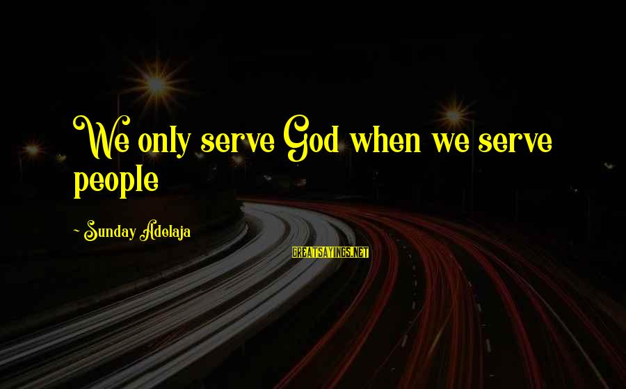 Serve Sayings By Sunday Adelaja: We only serve God when we serve people