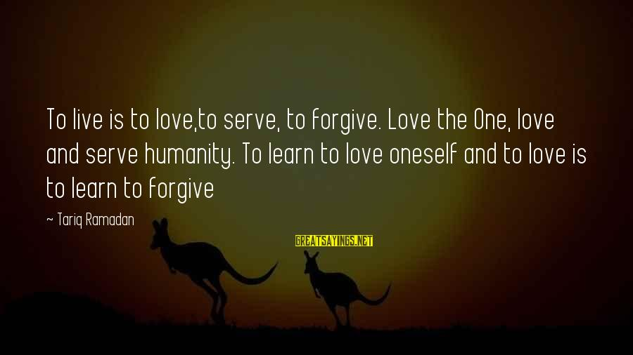 Serve Sayings By Tariq Ramadan: To live is to love,to serve, to forgive. Love the One, love and serve humanity.