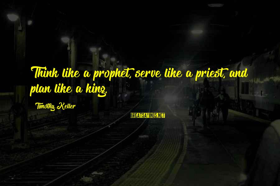 Serve Sayings By Timothy Keller: Think like a prophet, serve like a priest, and plan like a king.