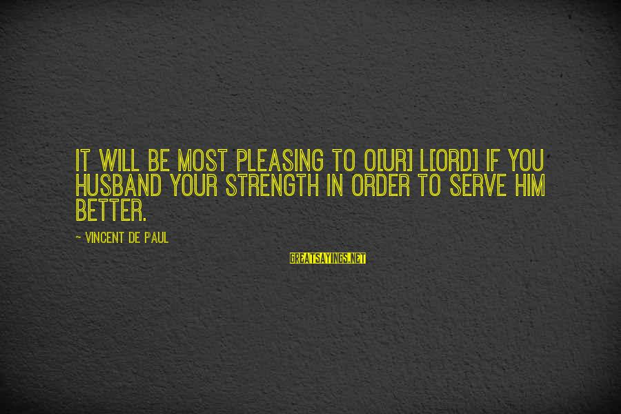 Serve Sayings By Vincent De Paul: It will be most pleasing to O[ur] L[ord] if you husband your strength in order