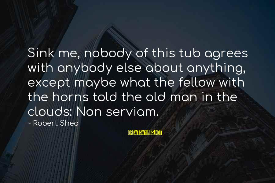 Serviam Sayings By Robert Shea: Sink me, nobody of this tub agrees with anybody else about anything, except maybe what