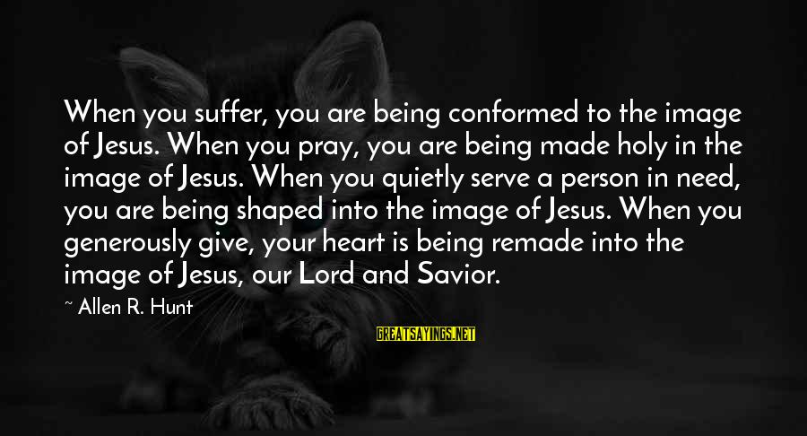 Serving Jesus Sayings By Allen R. Hunt: When you suffer, you are being conformed to the image of Jesus. When you pray,