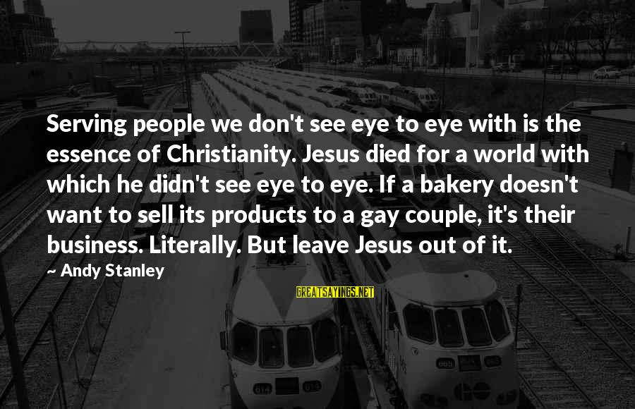 Serving Jesus Sayings By Andy Stanley: Serving people we don't see eye to eye with is the essence of Christianity. Jesus