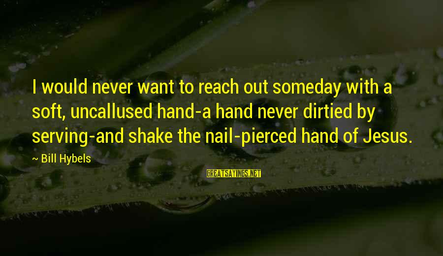 Serving Jesus Sayings By Bill Hybels: I would never want to reach out someday with a soft, uncallused hand-a hand never