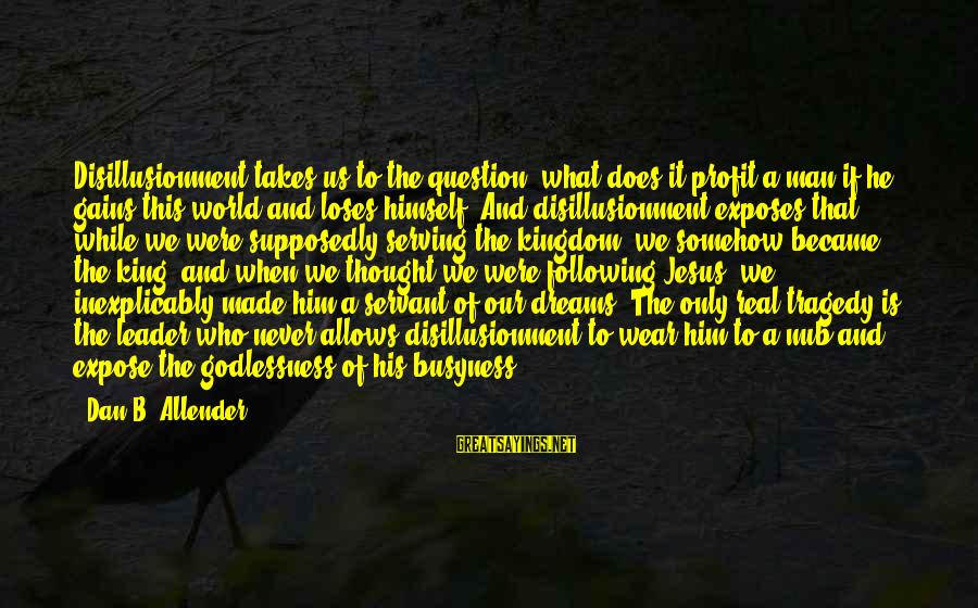 Serving Jesus Sayings By Dan B. Allender: Disillusionment takes us to the question: what does it profit a man if he gains