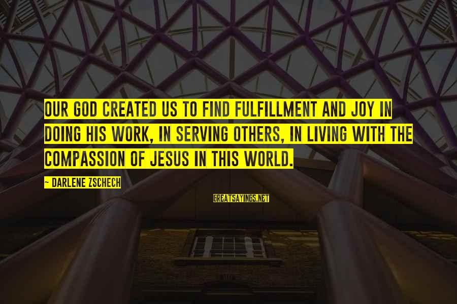 Serving Jesus Sayings By Darlene Zschech: Our God created us to find fulfillment and joy in doing His work, in serving