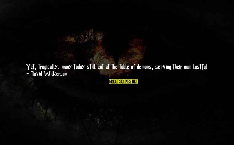 Serving Jesus Sayings By David Wilkerson: Yet, tragically, many today still eat at the table of demons, serving their own lustful
