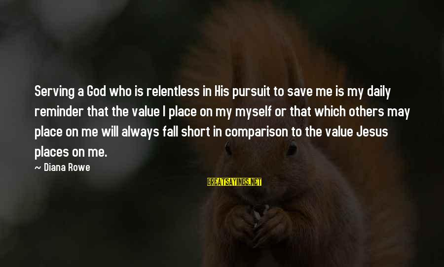 Serving Jesus Sayings By Diana Rowe: Serving a God who is relentless in His pursuit to save me is my daily