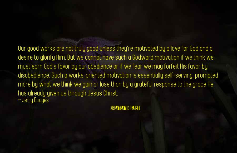 Serving Jesus Sayings By Jerry Bridges: Our good works are not truly good unless they're motivated by a love for God