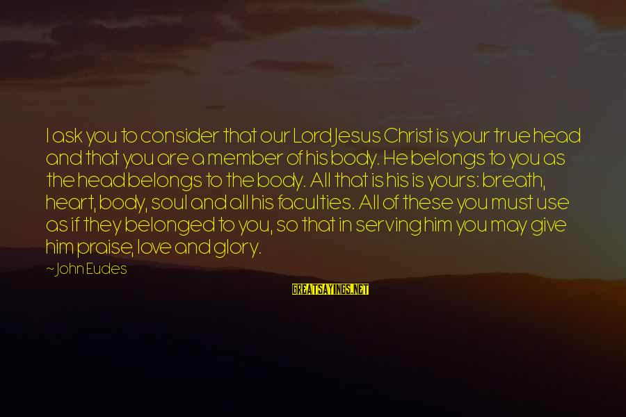 Serving Jesus Sayings By John Eudes: I ask you to consider that our Lord Jesus Christ is your true head and