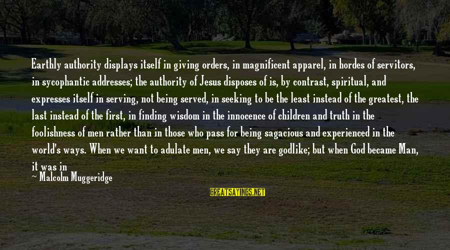 Serving Jesus Sayings By Malcolm Muggeridge: Earthly authority displays itself in giving orders, in magnificent apparel, in hordes of servitors, in
