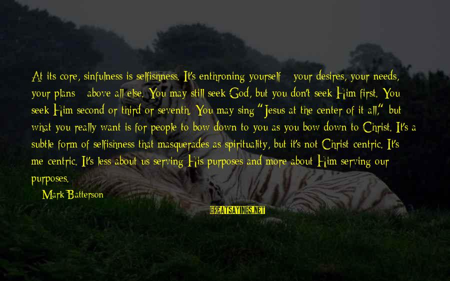 Serving Jesus Sayings By Mark Batterson: At its core, sinfulness is selfishness. It's enthroning yourself - your desires, your needs, your