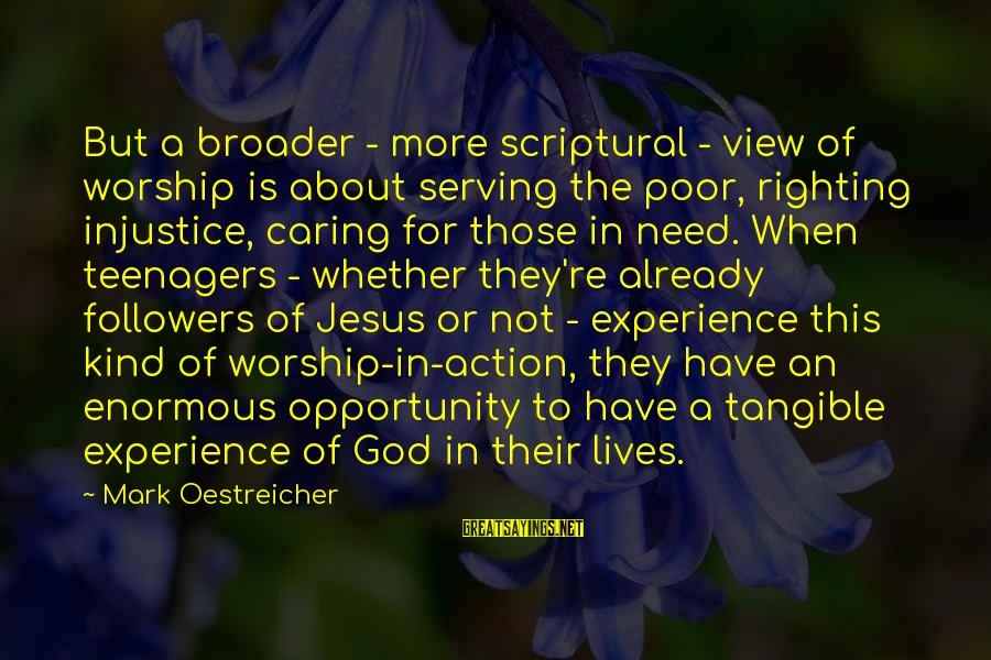 Serving Jesus Sayings By Mark Oestreicher: But a broader - more scriptural - view of worship is about serving the poor,