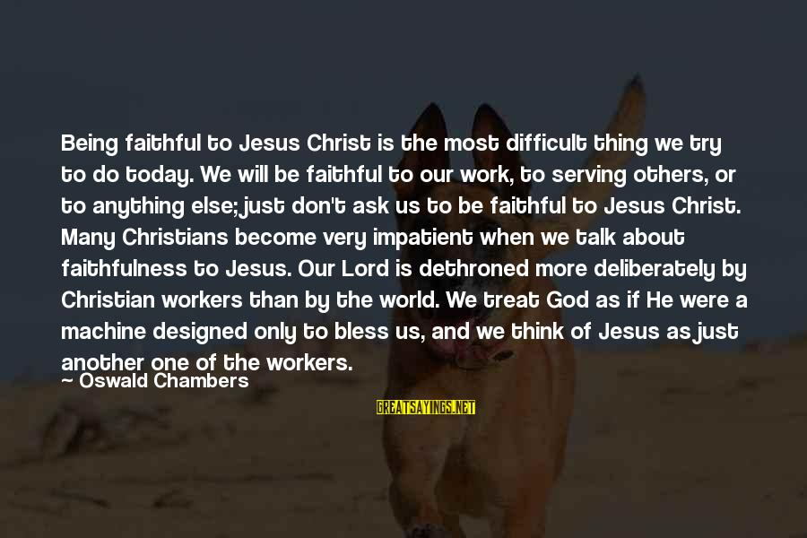 Serving Jesus Sayings By Oswald Chambers: Being faithful to Jesus Christ is the most difficult thing we try to do today.