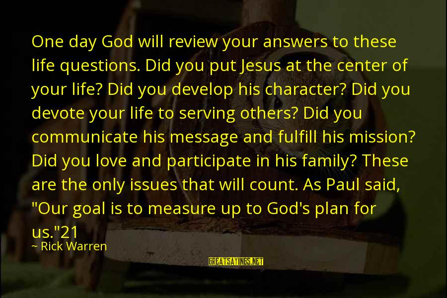 Serving Jesus Sayings By Rick Warren: One day God will review your answers to these life questions. Did you put Jesus