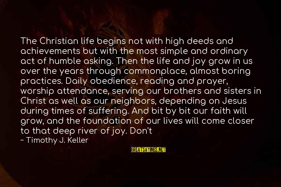 Serving Jesus Sayings By Timothy J. Keller: The Christian life begins not with high deeds and achievements but with the most simple