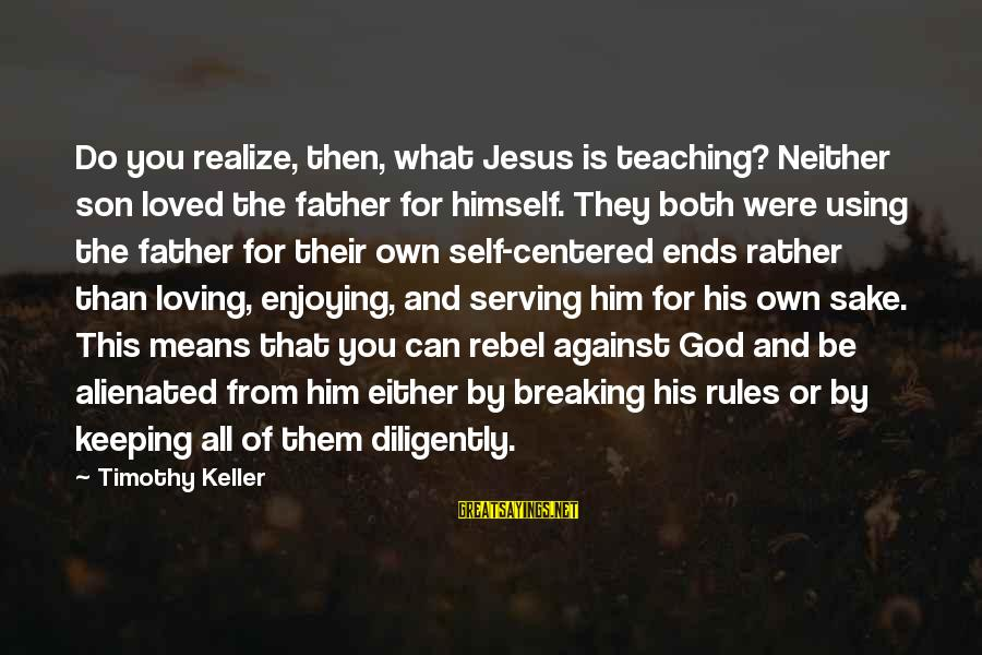 Serving Jesus Sayings By Timothy Keller: Do you realize, then, what Jesus is teaching? Neither son loved the father for himself.