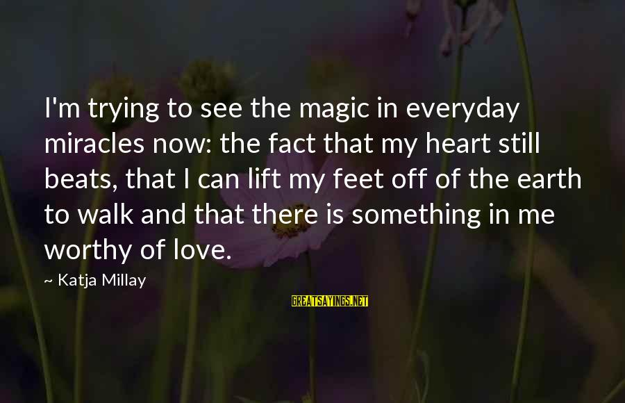 Servise Sayings By Katja Millay: I'm trying to see the magic in everyday miracles now: the fact that my heart