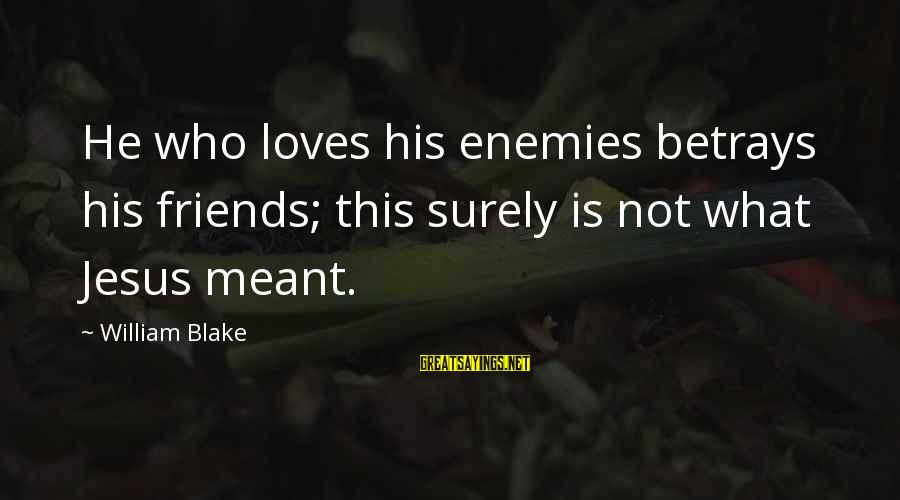Servise Sayings By William Blake: He who loves his enemies betrays his friends; this surely is not what Jesus meant.