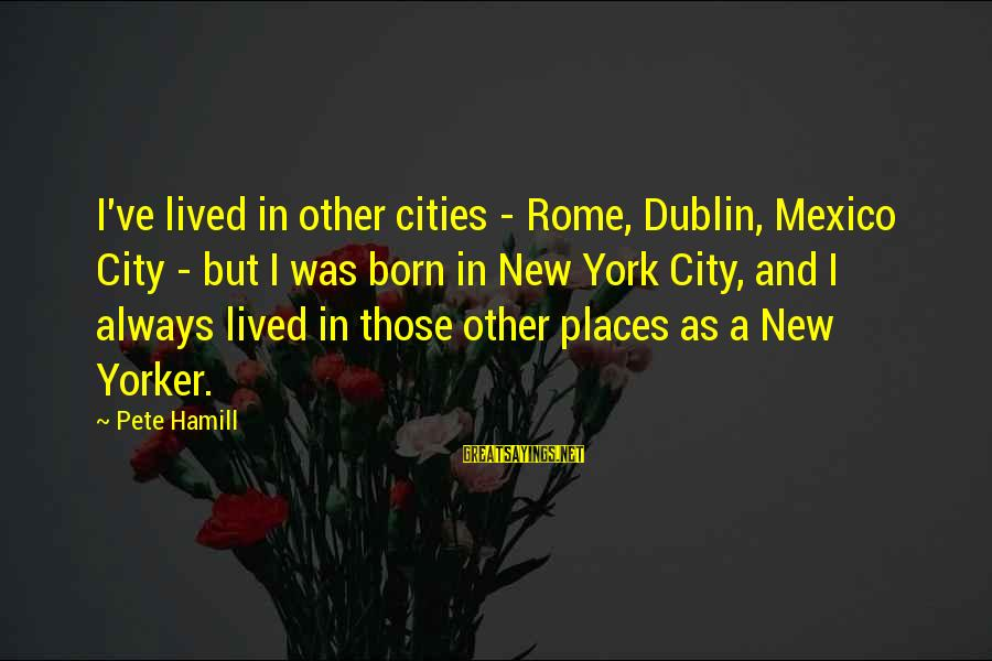 Seryosong Relasyon Sayings By Pete Hamill: I've lived in other cities - Rome, Dublin, Mexico City - but I was born