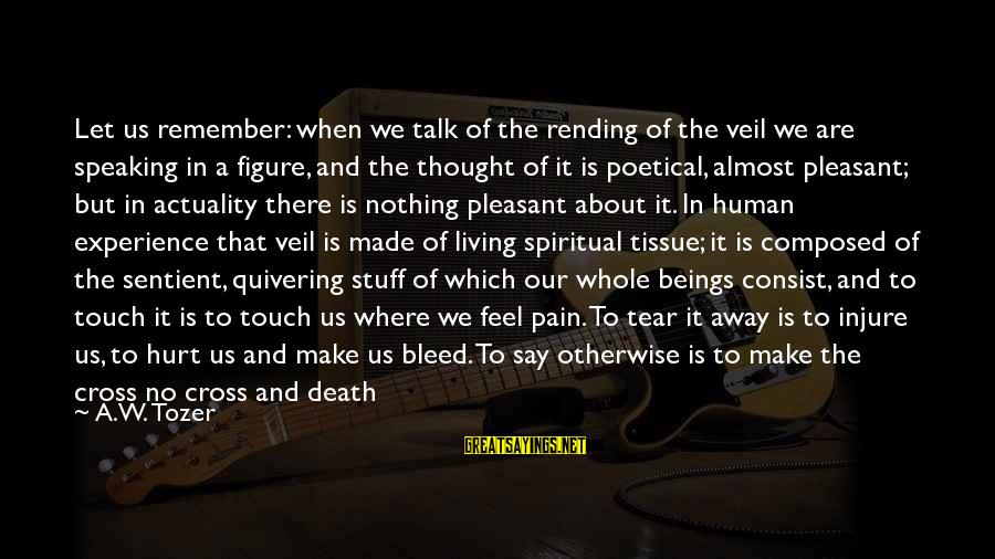 Set Him Free Sayings By A.W. Tozer: Let us remember: when we talk of the rending of the veil we are speaking