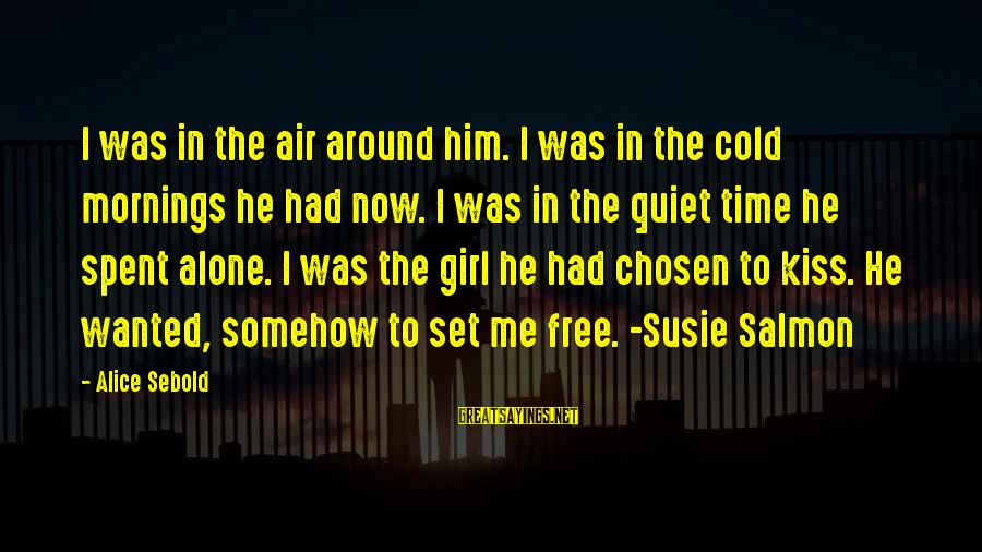 Set Him Free Sayings By Alice Sebold: I was in the air around him. I was in the cold mornings he had