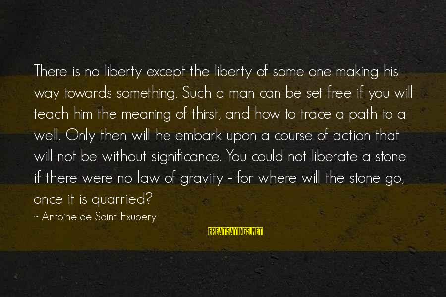 Set Him Free Sayings By Antoine De Saint-Exupery: There is no liberty except the liberty of some one making his way towards something.